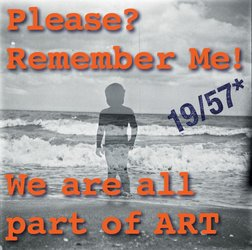 Please? Remember Me! We are all part of Art